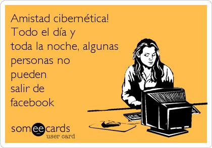 Amistad cibernética!     Todo el día y toda la noche, algunas personas no pueden salir de  facebook