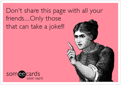 Don't share this page with all your friends.....Only those that can take a joke!!!