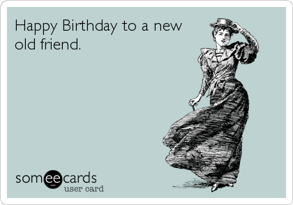 Happy Birthday To A New Old Friend – Old Friend Birthday Card