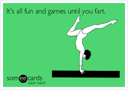It's all fun and games until you fart.