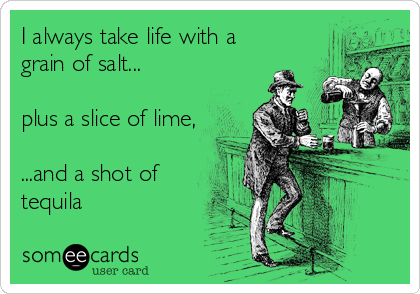 I always take life with a grain of salt...  plus a slice of lime,  ...and a shot of tequila