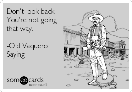 Don't look back.  You're not going that way.  -Old Vaquero Saying