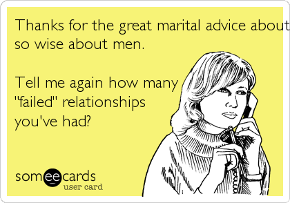 """Thanks for the great marital advice about my husband!! You'reso wise about men. Tell me again how many""""failed"""" relationshipsyou've had?"""