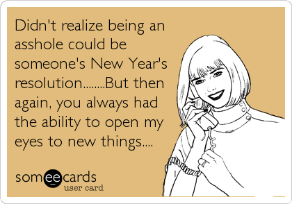 Didn't realize being an asshole could be someone's New Year's  resolution........But then again, you always had the ability to open my eyes to new things....