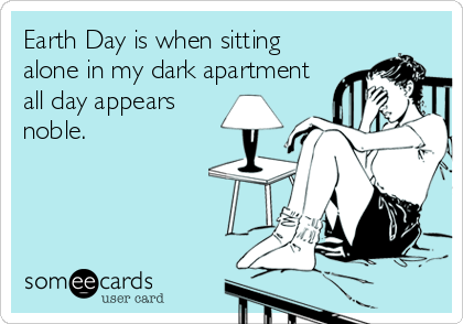 Earth Day is when sitting alone in my dark apartment all day appears noble.