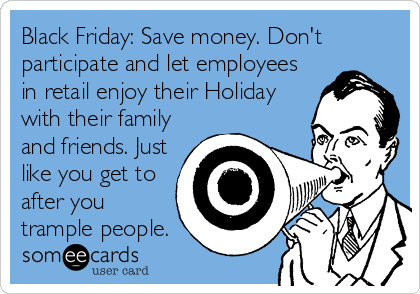 Black Friday: Save money. Don't participate and let employees in retail enjoy their Holiday with their family and friends. Just like you get to after you trample people.