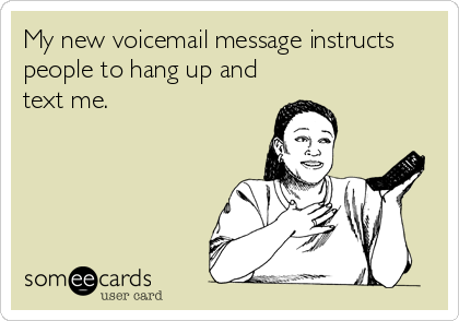 My new voicemail message instructs people to hang up and text me.