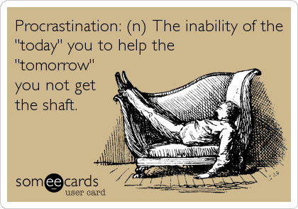 "Procrastination: (n) The inability of the ""today"" you to help the ""tomorrow"" you not get the shaft."