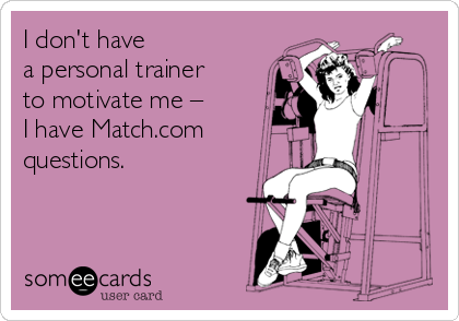 I don't have a personal trainer to motivate me – I have Match.com questions.