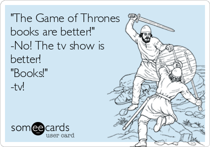 """The Game of Thrones books are better!"" -No! The tv show is better!  ""Books!""  -tv!"