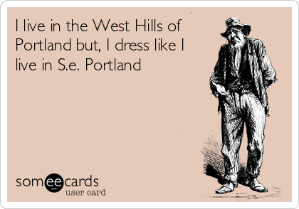 I live in the West Hills of Portland but, I dress like I live in S.e. Portland