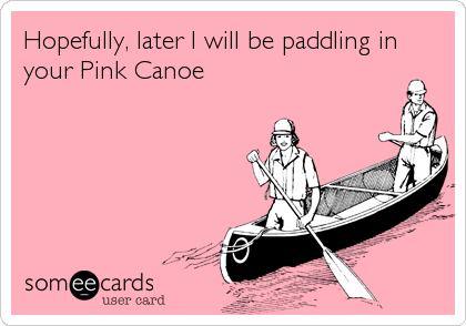 Hopefully, later I will be paddling in your Pink Canoe