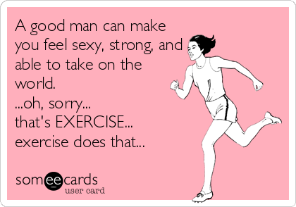 A good man can make you feel sexy, strong, and able to take on the world. ...oh, sorry... that's EXERCISE... exercise does that...