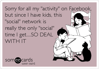 "Sorry for all my ""activity"" on Facebook, but since I have kids, this ""social"" network is really the only ""social"" time I get.....SO DEAL WITH IT"