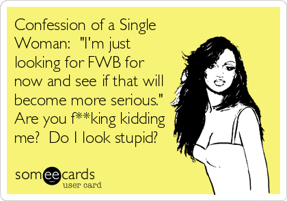 "Confession of a Single Woman:  ""I'm just looking for FWB for now and see if that will become more serious.""  Are you f**king kidding me?  Do I look stupid?"