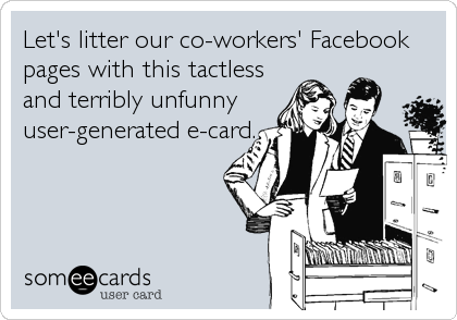 Let's litter our co-workers' Facebook pages with this tactless and terribly unfunny user-generated e-card.