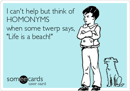 """I can't help but think of  HOMONYMS  when some twerp says, """"Life is a beach!"""""""