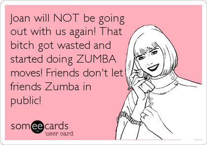 Joan will NOT be going out with us again! That bitch got wasted and started doing ZUMBA moves! Friends don't let friends Zumba in public!