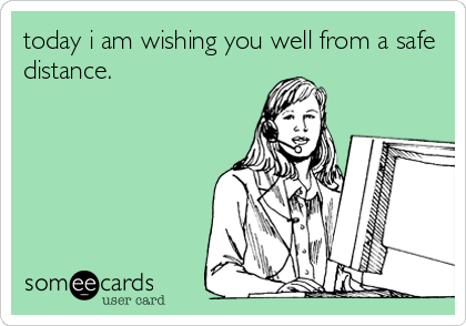 today i am wishing you well from a safe distance.
