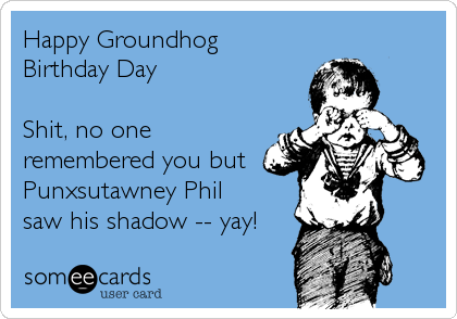 Happy Groundhog Birthday Day  Shit, no one remembered you but Punxsutawney Phil saw his shadow -- yay!