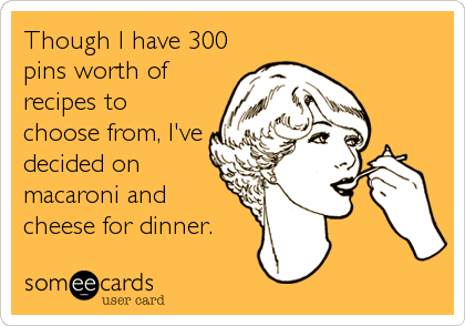 Though I have 300 pins worth of recipes to choose from, I've decided on macaroni and cheese for dinner.