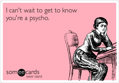 I can't wait to get to know you're a psycho.