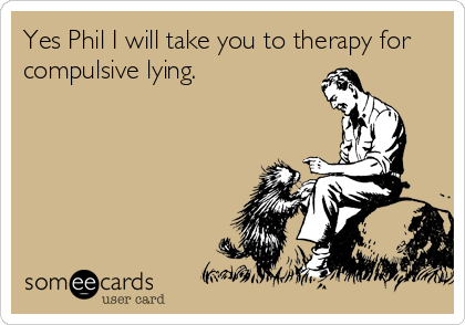 Yes Phil I will take you to therapy for compulsive lying.