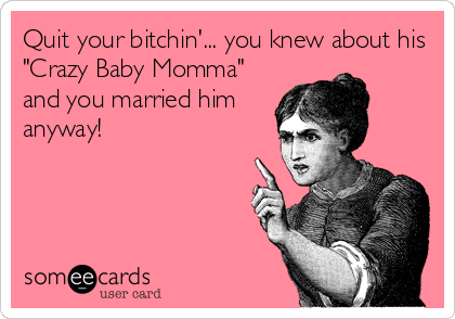 """Quit your bitchin'... you knew about his """"Crazy Baby Momma"""" and you married him anyway!"""