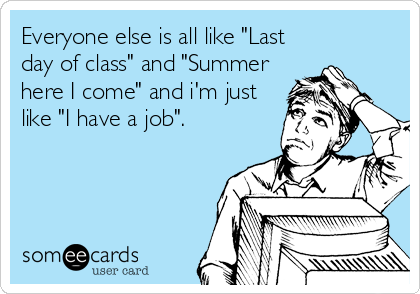 "Everyone else is all like ""Last day of class"" and ""Summer here I come"" and i'm just like ""I have a job""."