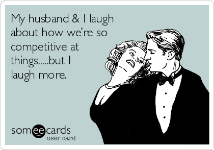 My husband & I laugh about how we're so competitive at things.....but I laugh more.
