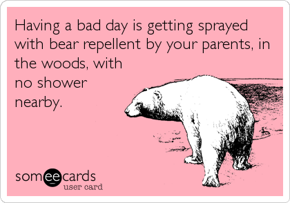 Having a bad day is getting sprayed with bear repellent by your parents, in the woods, with no shower nearby.