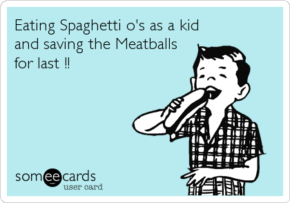 Eating Spaghetti o's as a kid and saving the Meatballs for last !!