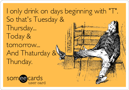 "I only drink on days beginning with ""T"". So that's Tuesday & Thursday...  Today & tomorrow...  And Thaturday & Thunday."