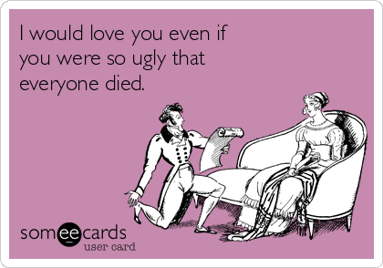 I would love you even if  you were so ugly that  everyone died.