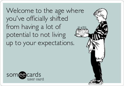 Welcome to the age where you've officially shifted from having a lot of potential to not living  up to your expectations.