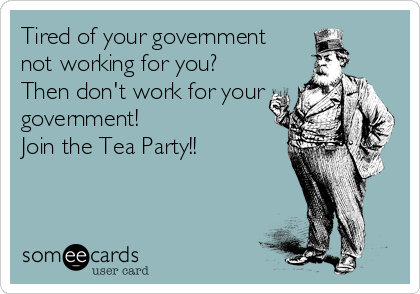 Tired of your government  not working for you?  Then don't work for your government! Join the Tea Party!!