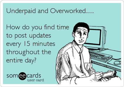 Underpaid and Overworked.......  How do you find time to post updates every 15 minutes throughout the entire day?
