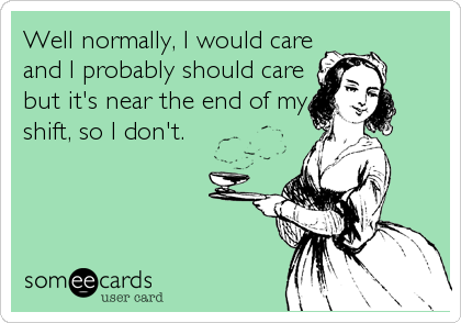 Well normally, I would care and I probably should care but it's near the end of my shift, so I don't.