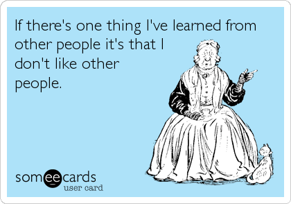 If there's one thing I've learned from other people it's that I don't like other  people.
