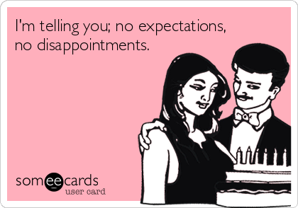 I'm telling you; no expectations, no disappointments.