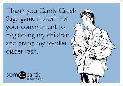 Thank you Candy Crush Saga game maker.  For your commitment to neglecting my children and giving my toddler diaper rash.