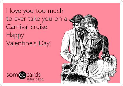 I love you too much to ever take you on a Carnival cruise. Happy  Valentine's Day!