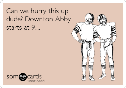 Can we hurry this up, dude? Downton Abby starts at 9....