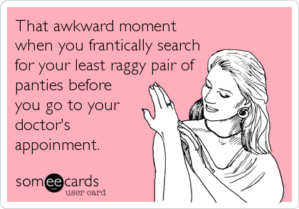 That awkward moment when you frantically search for your least raggy pair of panties before you go to your doctor's appoinment.
