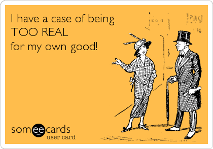 I have a case of being TOO REAL for my own good!