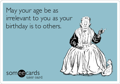 May your age be as irrelevant to you as your birthday is to others.