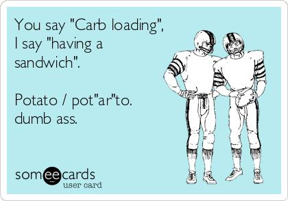 "You say ""Carb loading"",  I say ""having a sandwich"".  Potato / pot""ar""to. dumb ass."