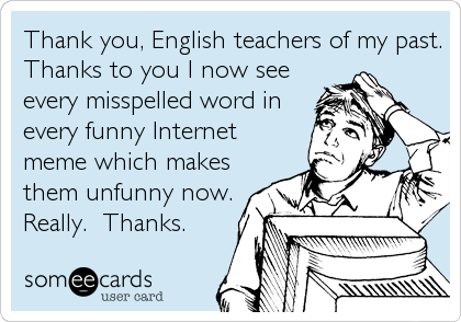 Thank you, English teachers of my past. Thanks to you I now see every misspelled word in every funny Internet meme which makes them unfunny now. Really.  Thanks.
