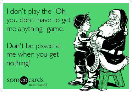 """I don't play the """"Oh, you don't have to get me anything"""" game.  Don't be pissed at me when you get nothing!"""