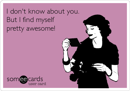 I don't know about you. But I find myself              pretty awesome!